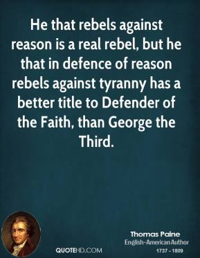 Thomas Paine - He that rebels against reason is a real rebel, but he that in defence of reason rebels against tyranny has a better title to Defender of the Faith, than George the Third.