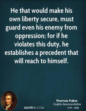 Thomas Paine - He that would make his own liberty secure, must guard even his enemy from oppression; for if he violates this duty, he establishes a precedent that will reach to himself.