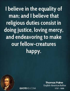 Thomas Paine - I believe in the equality of man; and I believe that religious duties consist in doing justice, loving mercy, and endeavoring to make our fellow-creatures happy.