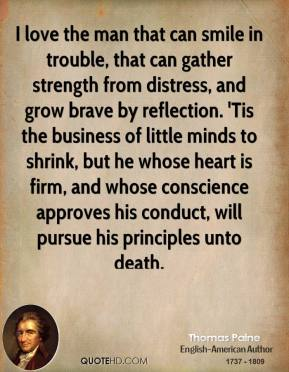 Thomas Paine - I love the man that can smile in trouble, that can gather strength from distress, and grow brave by reflection. 'Tis the business of little minds to shrink, but he whose heart is firm, and whose conscience approves his conduct, will pursue his principles unto death.