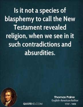 Thomas Paine - Is it not a species of blasphemy to call the New Testament revealed religion, when we see in it such contradictions and absurdities.