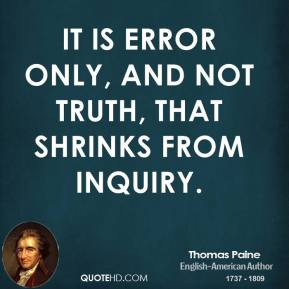 Thomas Paine - It is error only, and not truth, that shrinks from inquiry.