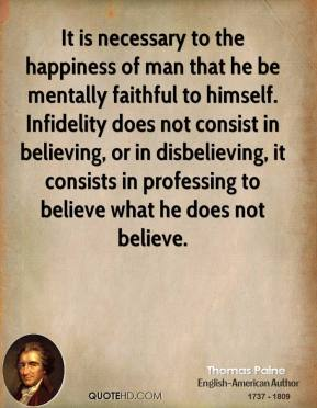 Thomas Paine - It is necessary to the happiness of man that he be mentally faithful to himself. Infidelity does not consist in believing, or in disbelieving, it consists in professing to believe what he does not believe.