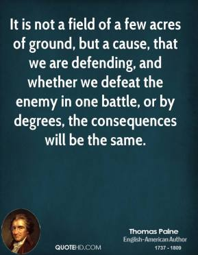 Thomas Paine - It is not a field of a few acres of ground, but a cause, that we are defending, and whether we defeat the enemy in one battle, or by degrees, the consequences will be the same.