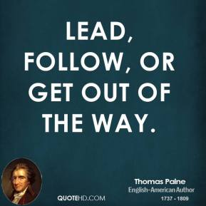 Thomas Paine - Lead, follow, or get out of the way.