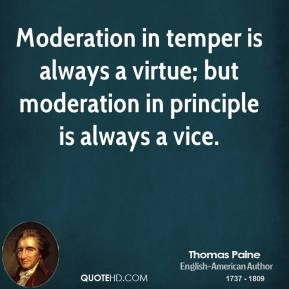 Thomas Paine - Moderation in temper is always a virtue; but moderation in principle is always a vice.