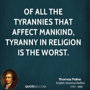 Of all the tyrannies that affect mankind, tyranny in religion is the worst.