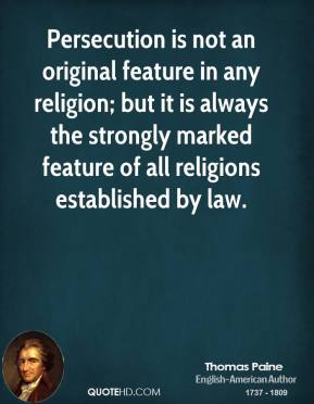 Thomas Paine - Persecution is not an original feature in any religion; but it is always the strongly marked feature of all religions established by law.
