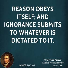 Thomas Paine - Reason obeys itself; and ignorance submits to whatever is dictated to it.