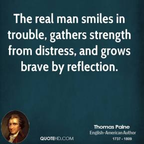 Thomas Paine - The real man smiles in trouble, gathers strength from distress, and grows brave by reflection.