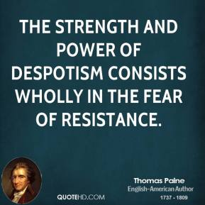 The strength and power of despotism consists wholly in the fear of resistance.