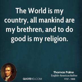 Thomas Paine - The World is my country, all mankind are my brethren, and to do good is my religion.