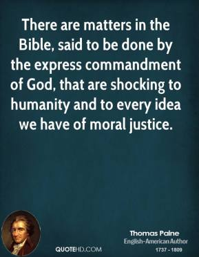Thomas Paine - There are matters in the Bible, said to be done by the express commandment of God, that are shocking to humanity and to every idea we have of moral justice.