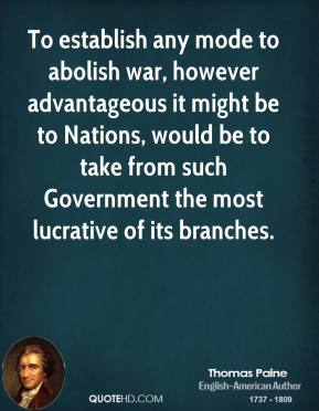 Thomas Paine - To establish any mode to abolish war, however advantageous it might be to Nations, would be to take from such Government the most lucrative of its branches.