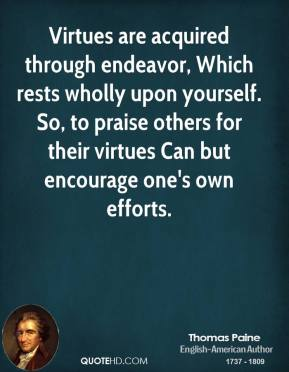 Thomas Paine - Virtues are acquired through endeavor, Which rests wholly upon yourself. So, to praise others for their virtues Can but encourage one's own efforts.