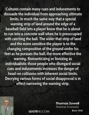 Cultures contain many cues and inducements to dissuade the individual from approaching ultimate limits, in much the same way that a special warning strip of land around the edge of a baseball field lets a player know that he is about to run into a concrete wall when he is preoccupied with catching the ball. The wider that strip of land and the more sensitive the player is to the changing composition of the ground under his feet as he pursues the ball, the more effective the warning. Romanticizing or lionizing as individualistic those people who disregard social cues and inducements increases the danger of head-on collisions with inherent social limits. Decrying various forms of social disapproval is in effect narrowing the warning strip.