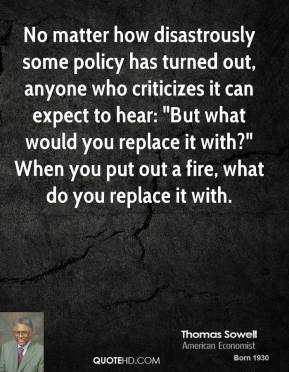 "No matter how disastrously some policy has turned out, anyone who criticizes it can expect to hear: ""But what would you replace it with?"" When you put out a fire, what do you replace it with."