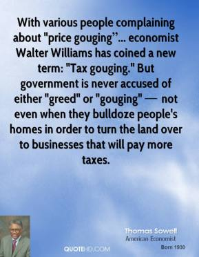 "With various people complaining about ""price gouging""... economist Walter Williams has coined a new term: ""Tax gouging."" But government is never accused of either ""greed"" or ""gouging"" — not even when they bulldoze people's homes in order to turn the land over to businesses that will pay more taxes."