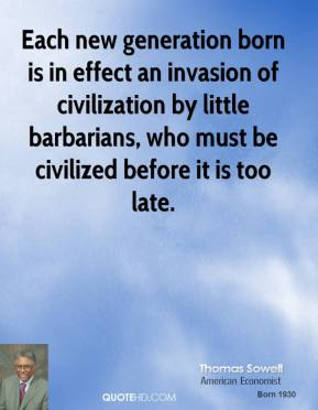 Each new generation born is in effect an invasion of civilization by little barbarians, who must be civilized before it is too late.