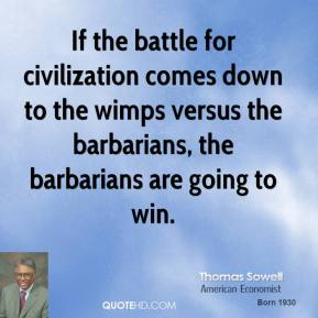 If the battle for civilization comes down to the wimps versus the barbarians, the barbarians are going to win.