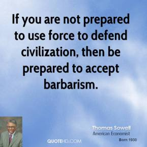 Thomas Sowell - If you are not prepared to use force to defend civilization, then be prepared to accept barbarism.