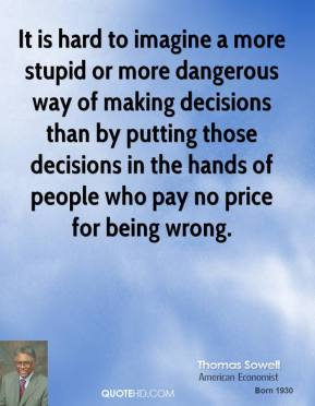 Thomas Sowell - It is hard to imagine a more stupid or more dangerous way of making decisions than by putting those decisions in the hands of people who pay no price for being wrong.