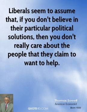 Liberals seem to assume that, if you don't believe in their particular political solutions, then you don't really care about the people that they claim to want to help.