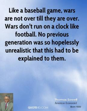 Like a baseball game, wars are not over till they are over. Wars don't run on a clock like football. No previous generation was so hopelessly unrealistic that this had to be explained to them.