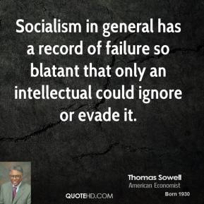 Thomas Sowell - Socialism in general has a record of failure so blatant that only an intellectual could ignore or evade it.