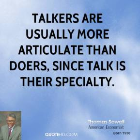 Thomas Sowell - Talkers are usually more articulate than doers, since talk is their specialty.