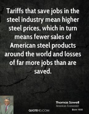 Thomas Sowell - Tariffs that save jobs in the steel industry mean higher steel prices, which in turn means fewer sales of American steel products around the world and losses of far more jobs than are saved.