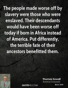 Thomas Sowell - The people made worse off by slavery were those who were enslaved. Their descendants would have been worse off today if born in Africa instead of America. Put differently, the terrible fate of their ancestors benefitted them.