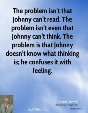The problem isn't that Johnny can't read. The problem isn't even that Johnny can't think. The problem is that Johnny doesn't know what thinking is; he confuses it with feeling.