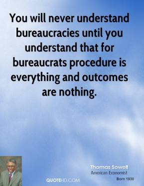 You will never understand bureaucracies until you understand that for bureaucrats procedure is everything and outcomes are nothing.