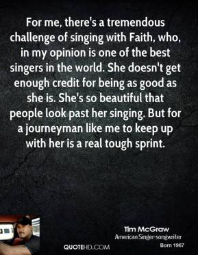 Tim McGraw  - For me, there's a tremendous challenge of singing with Faith, who, in my opinion is one of the best singers in the world. She doesn't get enough credit for being as good as she is. She's so beautiful that people look past her singing. But for a journeyman like me to keep up with her is a real tough sprint.