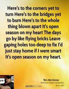Tim McGraw  - Here's to the corners yet to turn Here's to the bridges yet to burn Here's to the whole thing blown apart It's open season on my heart The days go by like flying bricks Leave gaping holes too deep to fix I'd just stay home if I were smart It's open season on my heart.