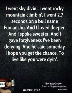 Tim McGraw  - I went sky divin', I went rocky mountain climbin', I went 2.7 seconds on a bull name Fumanchu. And I loved deeper, And I spoke sweeter, And I gave forgiveness I've been denying, And he said someday I hope you get the chance, To live like you were dyin'.