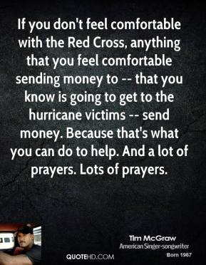 Tim McGraw  - If you don't feel comfortable with the Red Cross, anything that you feel comfortable sending money to -- that you know is going to get to the hurricane victims -- send money. Because that's what you can do to help. And a lot of prayers. Lots of prayers.