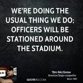 Tim McGraw  - We're doing the usual thing we do; officers will be stationed around the stadium.