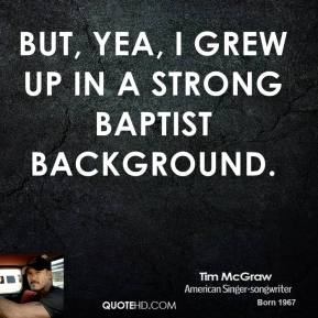 But, yea, I grew up in a strong Baptist background.