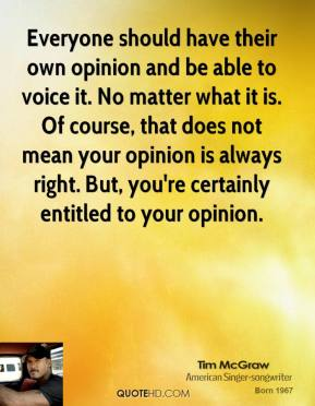 Tim McGraw - Everyone should have their own opinion and be able to voice it. No matter what it is. Of course, that does not mean your opinion is always right. But, you're certainly entitled to your opinion.