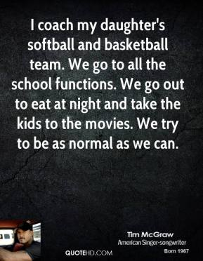 Tim McGraw - I coach my daughter's softball and basketball team. We go to all the school functions. We go out to eat at night and take the kids to the movies. We try to be as normal as we can.