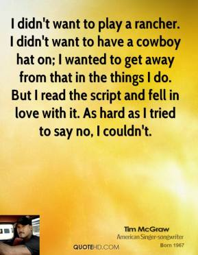 I didn't want to play a rancher. I didn't want to have a cowboy hat on; I wanted to get away from that in the things I do. But I read the script and fell in love with it. As hard as I tried to say no, I couldn't.