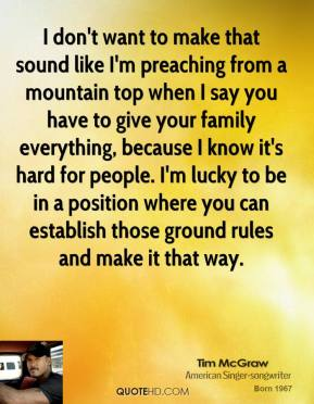 Tim McGraw - I don't want to make that sound like I'm preaching from a mountain top when I say you have to give your family everything, because I know it's hard for people. I'm lucky to be in a position where you can establish those ground rules and make it that way.