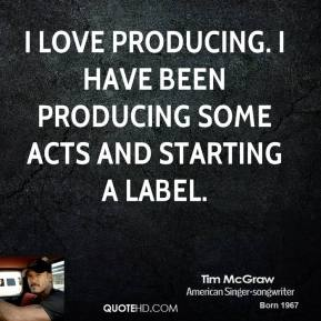 I love producing. I have been producing some acts and starting a label.