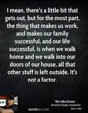I mean, there's a little bit that gets out, but for the most part, the thing that makes us work, and makes our family successful, and our life successful, is when we walk home and we walk into our doors of our house, all that other stuff is left outside. It's not a factor.