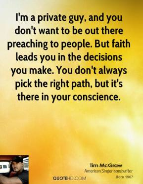 Tim McGraw - I'm a private guy, and you don't want to be out there preaching to people. But faith leads you in the decisions you make. You don't always pick the right path, but it's there in your conscience.