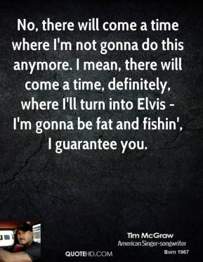 Tim McGraw - No, there will come a time where I'm not gonna do this anymore. I mean, there will come a time, definitely, where I'll turn into Elvis - I'm gonna be fat and fishin', I guarantee you.