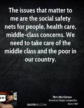 Tim McGraw - The issues that matter to me are the social safety nets for people, health care, middle-class concerns. We need to take care of the middle class and the poor in our country.