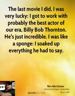 Tim McGraw - The last movie I did, I was very lucky: I got to work with probably the best actor of our era, Billy Bob Thornton. He's just incredible. I was like a sponge: I soaked up everything he had to say.